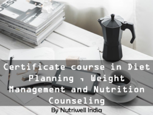 Certificate course in Diet Planning ,Weight Management and Nutrition Counseling(12 Webinars and Tutor Guided) – 3 Months With 15 days Inclinic Training